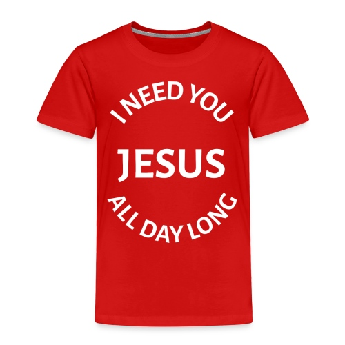I NEED YOU JESUS ALL DAY LONG - Toddler Premium T-Shirt