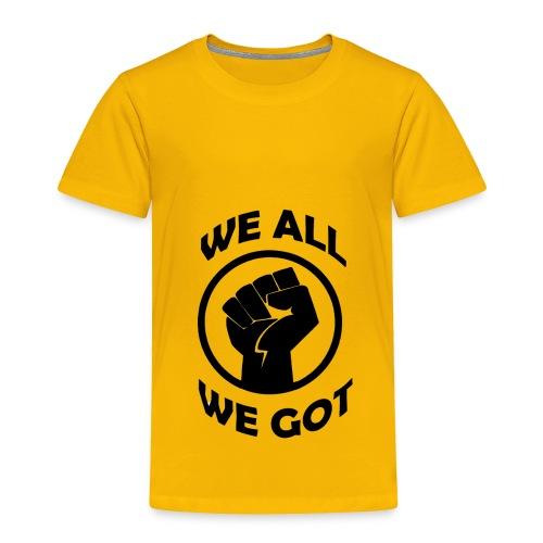 WE ALL WE GOT - Toddler Premium T-Shirt