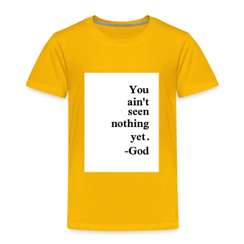 You aint seen nothing yet! - Toddler Premium T-Shirt