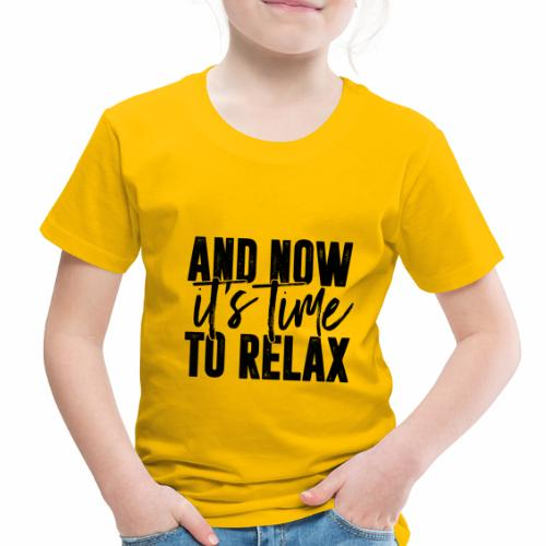 And Now It's Time To Relax - Toddler Premium T-Shirt