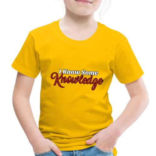 I Know Some Knowledge - Toddler Premium T-Shirt