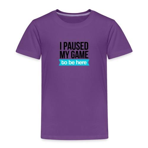 I Paused My Game - Toddler Premium T-Shirt