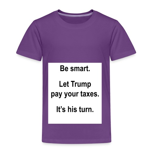 Be_smart-_Let_Trump_pay_your_taxes- - Toddler Premium T-Shirt