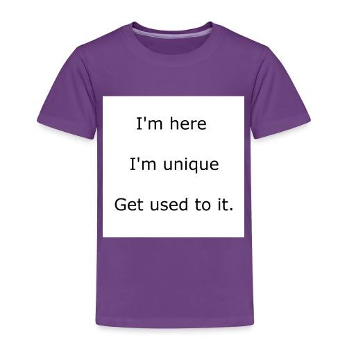 I'M HERE, I'M UNIQUE, GET USED TO IT - Toddler Premium T-Shirt