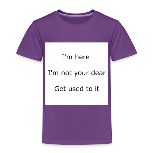 I'M HERE, I'M NOT YOUR DEAR, GET USED TO IT - Toddler Premium T-Shirt