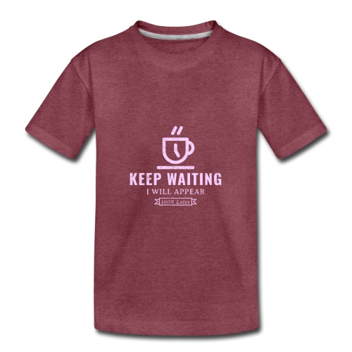 Keep waiting, I will appear 100% later - Toddler Premium T-Shirt