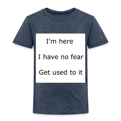 IM HERE, I HAVE NO FEAR, GET USED TO IT. - Toddler Premium T-Shirt