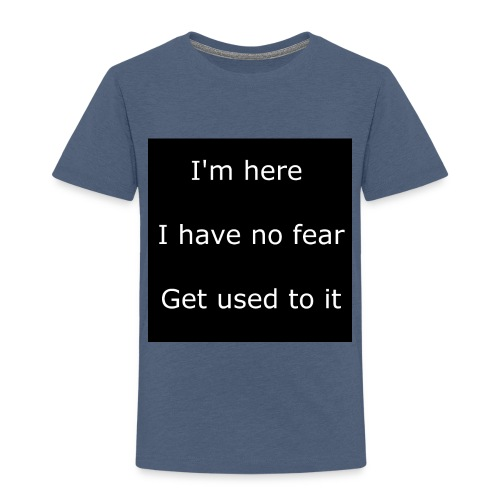 IM HERE, I HAVE NO FEAR, GET USED TO IT - Toddler Premium T-Shirt