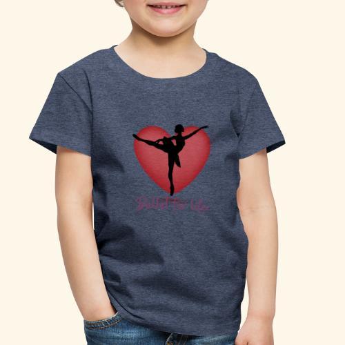 Ballet for life - Toddler Premium T-Shirt