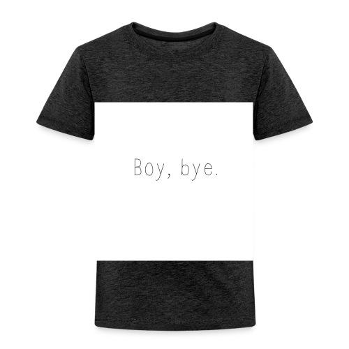 Boy, Bye. - Toddler Premium T-Shirt