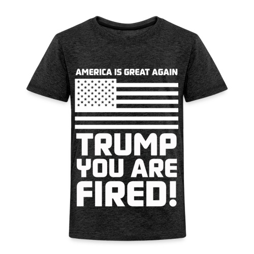 Trump you are fired! - Toddler Premium T-Shirt