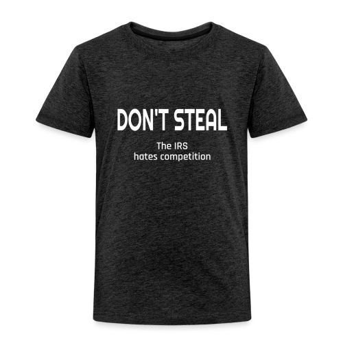 Don't Steal The IRS Hates Competition - Toddler Premium T-Shirt