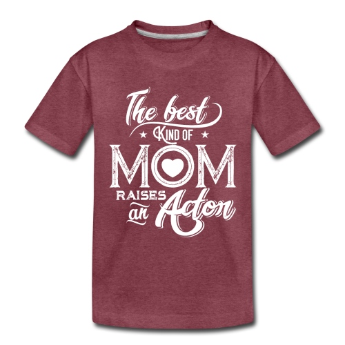 The Best Kind Of Mom Raises An Actor, Mother's Day - Toddler Premium T-Shirt
