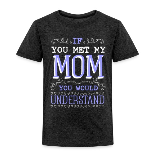 If You Met My Mom You Would Under Stand - Toddler Premium T-Shirt