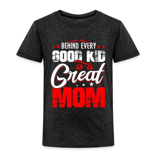 Behind Every Good Kid Is A Great Mom, Mother's Day - Toddler Premium T-Shirt