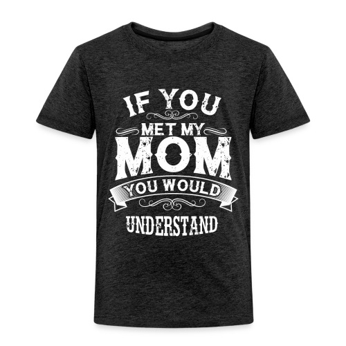 If You Met My Mom You Would Understand Gift - Toddler Premium T-Shirt
