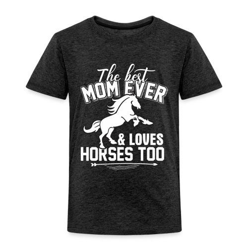 The Best Mom Ever And Loves Horses Too - Toddler Premium T-Shirt