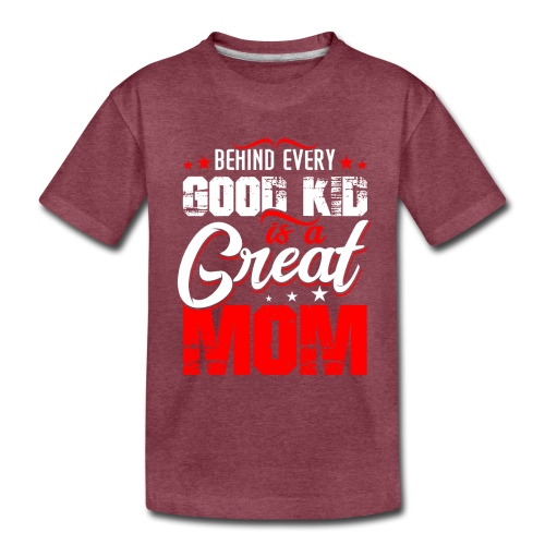 Behind Every Good Kid Is A Great Mom, Thanks Mom - Toddler Premium T-Shirt