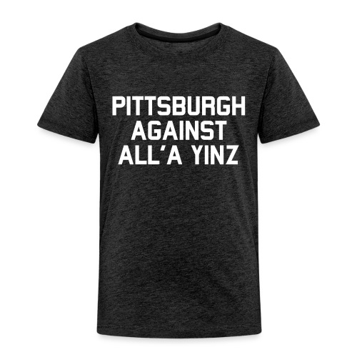 Pittsburgh Against All'a Yinz - Toddler Premium T-Shirt