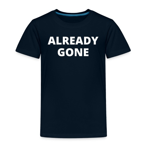 ALREADY GONE (in white letters) - Toddler Premium T-Shirt