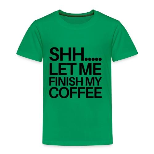 SHH Let me finish Coffee Mug - Toddler Premium T-Shirt