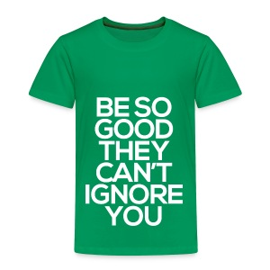 Be so good they can't ignore you - Toddler Premium T-Shirt