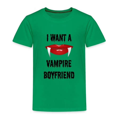 I Want a Vampire Boyfriend - Toddler Premium T-Shirt