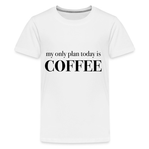 my only plan for today is COFFEE - Tee - Kids' Premium T-Shirt