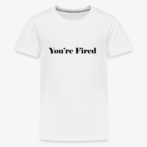 You re Fired - Kids' Premium T-Shirt