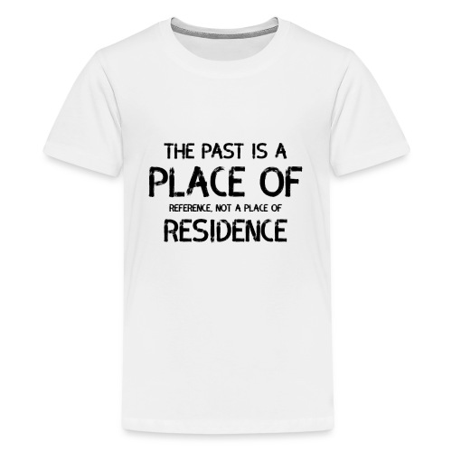 The Past Is A Place Of Reference Not Residence - Kids' Premium T-Shirt