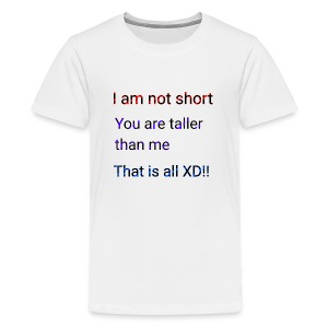 We aren't short you are only tall that is all XD - Kids' Premium T-Shirt