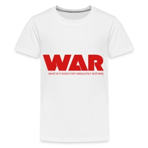 WAR -- WHAT IS IT GOOD FOR? ABSOLUTELY NOTHING. - Kids' Premium T-Shirt