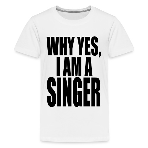 WHY YES I AM A SINGER - Kids' Premium T-Shirt