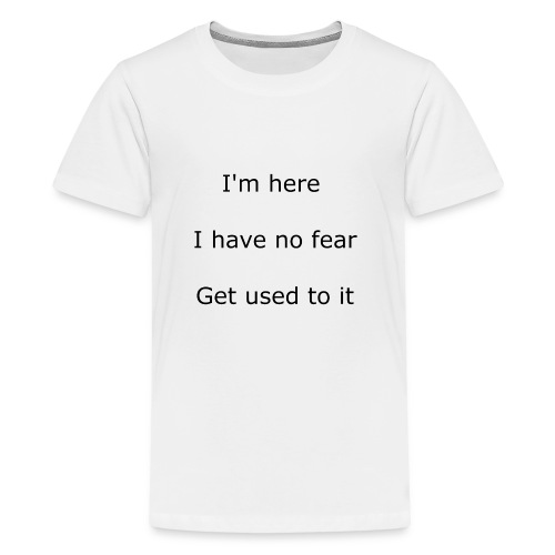 IM HERE, I HAVE NO FEAR, GET USED TO IT. - Kids' Premium T-Shirt