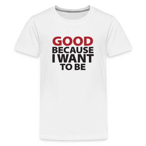 Good Because I Want To Be - Kids' Premium T-Shirt
