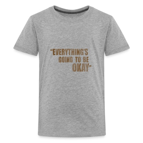 EVERYTHING GOING TO BE OKAY - Kids' Premium T-Shirt