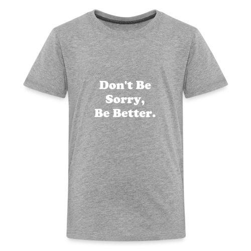 Don't Be Sorry, Be Better - Kids' Premium T-Shirt