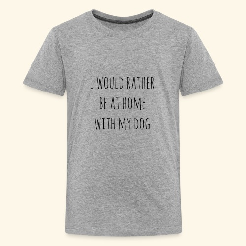 I Would Rather Be At Home With My Dog - Kids' Premium T-Shirt