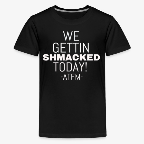 We Getting SHMACKED Today! -ATFM- Design - Kids' Premium T-Shirt