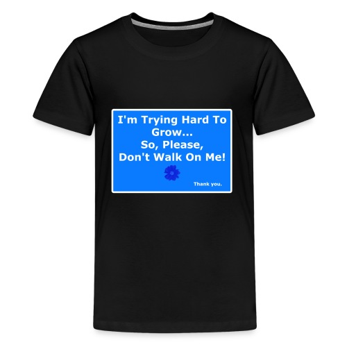 I'm trying to grow... Don't walk on ME! - Kids' Premium T-Shirt