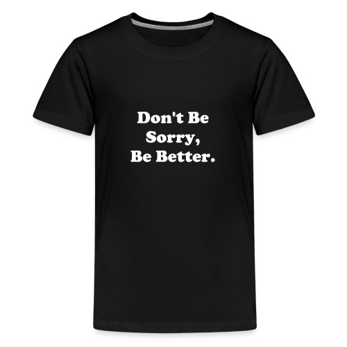 Don't Be Sorry, Be Better - Kids' Premium T-Shirt