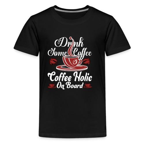 Drink Some Coffee Coffeeholic On Board T Shirt - Kids' Premium T-Shirt