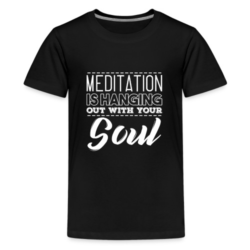 MEDITATION IS HANGING OUT WITH YOUR SOUL - Kids' Premium T-Shirt