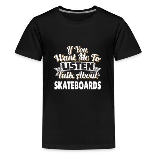 Skateboard Gift Want me to listen Talk about SK8 - Kids' Premium T-Shirt