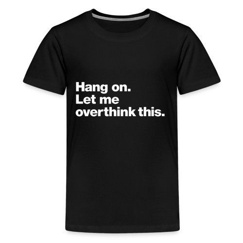 Hang on. Let me overthink this. - Kids' Premium T-Shirt
