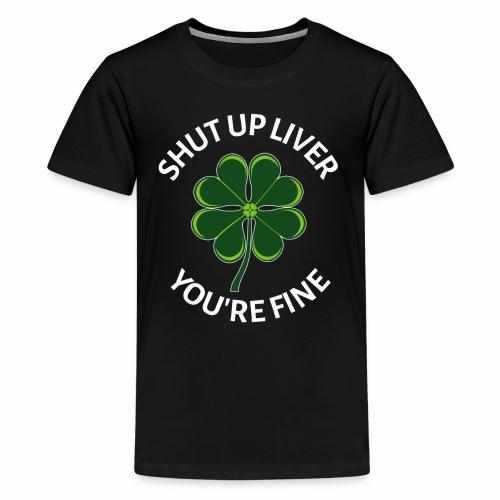 Shut Up Liver You're Fine Irish Shamrock - Kids' Premium T-Shirt