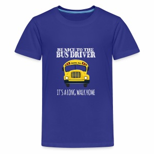 Be Nice to the Bus Driver It's A Long Walk Home - Kids' Premium T-Shirt
