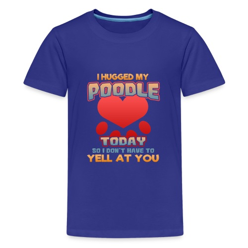 I hugged my Poodle Today so I don't have to yell at you - Kids' Premium T-Shirt