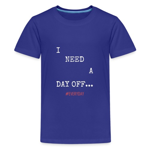 I NEED A DAY OFF... - Kids' Premium T-Shirt