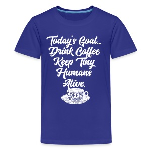 Today's Goal Drink Coffee Keep Tiny Humans Alive - Kids' Premium T-Shirt